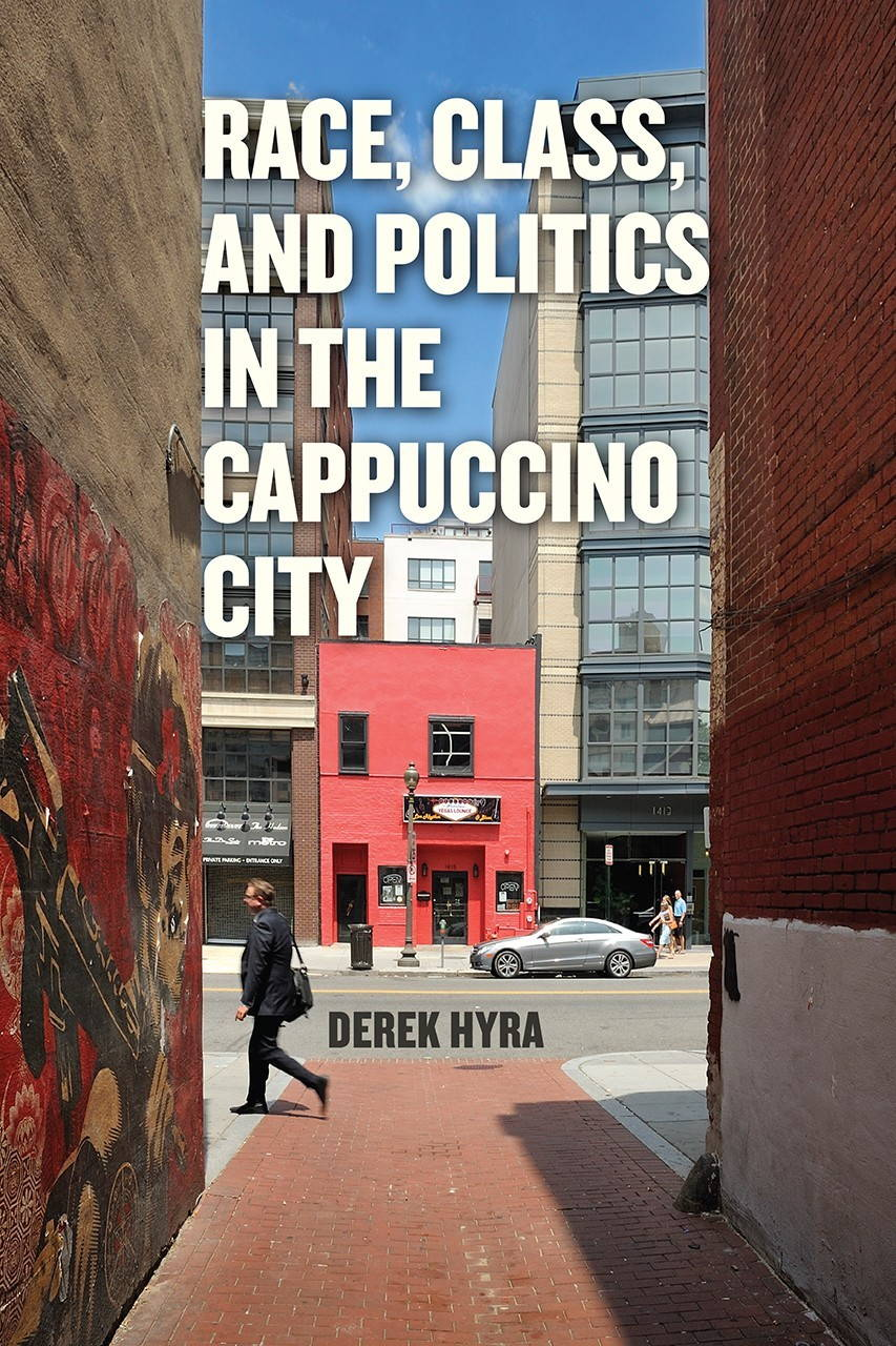 "The cover of Derek Hyra's book, ""Race, Class, and Politics in the Cappuccino City,"" published by the University of Chicago Press in April, 2017"