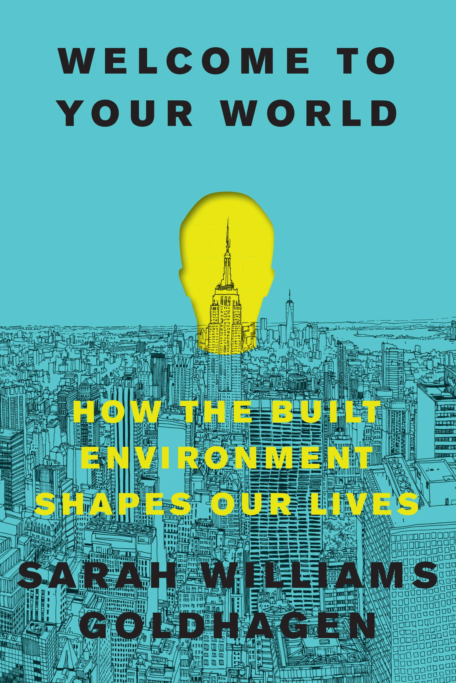 "The cover of ""Welcome to Your World: How the Built Environment Shapes Our Lives"" by Sarah Williams Goldhagen"
