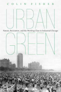 """""""Urban Green: Nature, Recreation, and the Working Class in Industrial Chicago"""" by Colin Fisher"""